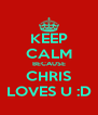 KEEP CALM BECAUSE CHRIS LOVES U :D - Personalised Poster A4 size