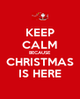KEEP CALM BECAUSE CHRISTMAS IS HERE - Personalised Poster A4 size