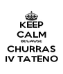 KEEP CALM BECAUSE CHURRAS IV TATENO - Personalised Poster A4 size