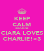 KEEP CALM BECAUSE CIARA LOVES CHARLIE!<3 - Personalised Poster A4 size