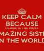 KEEP CALM BECAUSE CLAIRE IS THE MOST AMAZING SISTER IN THE WORLD - Personalised Poster A4 size