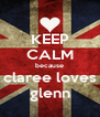 KEEP CALM because claree loves glenn - Personalised Poster A4 size