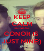 KEEP CALM BECAUSE CONOR IS  JUST MINE:) - Personalised Poster A4 size