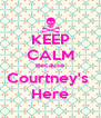 KEEP CALM Because Courtney's  Here - Personalised Poster A4 size