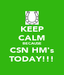 KEEP CALM BECAUSE CSN HM's TODAY!!! - Personalised Poster A4 size