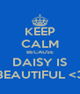 KEEP CALM BECAUSE DAISY IS BEAUTIFUL <3 - Personalised Poster A4 size
