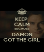 KEEP  CALM BECAUSE DAMON GOT THE GIRL - Personalised Poster A4 size