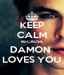 KEEP CALM BECAUSE DAMON  LOVES YOU - Personalised Poster A4 size