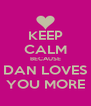 KEEP CALM BECAUSE DAN LOVES YOU MORE - Personalised Poster A4 size