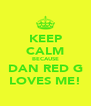 KEEP CALM BECAUSE DAN RED G LOVES ME! - Personalised Poster A4 size