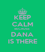 KEEP CALM BECAUSE  DANA IS THERE - Personalised Poster A4 size