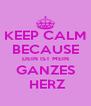 KEEP CALM BECAUSE DEIN IST MEIN GANZES  HERZ - Personalised Poster A4 size
