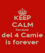 KEEP CALM because  del 4 Camie  is forever - Personalised Poster A4 size