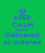 KEEP CALM because Delivered as ordered - Personalised Poster A4 size