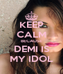 KEEP CALM BECAUSE DEMI IS MY IDOL - Personalised Poster A4 size