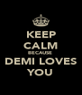 KEEP CALM BECAUSE  DEMI LOVES YOU - Personalised Poster A4 size