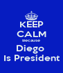 KEEP CALM Because Diego  Is President - Personalised Poster A4 size