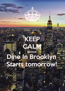 KEEP CALM Because Dine In Brooklyn Starts tomorrow! - Personalised Poster A4 size