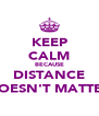 KEEP CALM BECAUSE DISTANCE DOESN'T MATTER - Personalised Poster A4 size