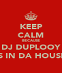 KEEP CALM BECAUSE DJ DUPLOOY IS IN DA HOUSE - Personalised Poster A4 size