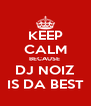 KEEP CALM BECAUSE  DJ NOIZ IS DA BEST - Personalised Poster A4 size