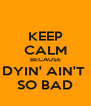KEEP CALM BECAUSE DYIN' AIN'T  SO BAD - Personalised Poster A4 size