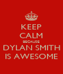 KEEP CALM BECAUSE DYLAN SMITH IS AWESOME - Personalised Poster A4 size