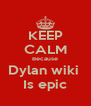 KEEP CALM Because Dylan wiki  Is epic - Personalised Poster A4 size