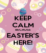 KEEP CALM BECAUSE EASTER'S HERE! - Personalised Poster A4 size