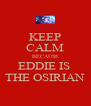 KEEP CALM BECAUSE EDDIE IS  THE OSIRIAN - Personalised Poster A4 size
