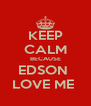 KEEP CALM BECAUSE EDSON  LOVE ME  - Personalised Poster A4 size