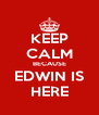 KEEP CALM BECAUSE EDWIN IS HERE - Personalised Poster A4 size