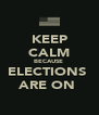 KEEP CALM BECAUSE  ELECTIONS  ARE ON  - Personalised Poster A4 size