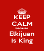 KEEP CALM Because Elkijuan Is King - Personalised Poster A4 size