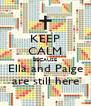 KEEP CALM BECAUSE Ella and Paige are still here - Personalised Poster A4 size