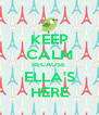 KEEP CALM BECAUSE  ELLA'S HERE - Personalised Poster A4 size