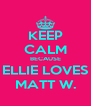 KEEP CALM BECAUSE ELLIE LOVES MATT W. - Personalised Poster A4 size