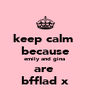 keep calm  because emily and gina  are  bfflad x - Personalised Poster A4 size