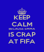 KEEP CALM BECAUSE EMMA IS CRAP AT FIFA - Personalised Poster A4 size