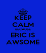 KEEP CALM BECAUSE ERIC IS AWSOME - Personalised Poster A4 size