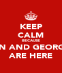 KEEP CALM BECAUSE ERIN AND GEORGIA  ARE HERE - Personalised Poster A4 size