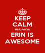 KEEP CALM BECAUSE ERIN IS AWESOME - Personalised Poster A4 size