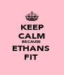KEEP CALM BECAUSE  ETHANS  FIT  - Personalised Poster A4 size