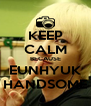 KEEP CALM BECAUSE EUNHYUK HANDSOME - Personalised Poster A4 size