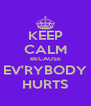 KEEP CALM BECAUSE EV'RYBODY HURTS - Personalised Poster A4 size