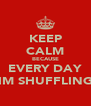 KEEP CALM BECAUSE EVERY DAY IM SHUFFLING - Personalised Poster A4 size