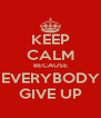 KEEP CALM BECAUSE EVERYBODY GIVE UP - Personalised Poster A4 size