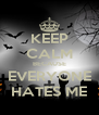 KEEP CALM BECAUSE EVERYONE HATES ME - Personalised Poster A4 size