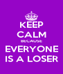 KEEP CALM BECAUSE EVERYONE IS A LOSER - Personalised Poster A4 size
