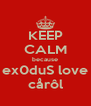 KEEP CALM because ex0duS love cårôl - Personalised Poster A4 size